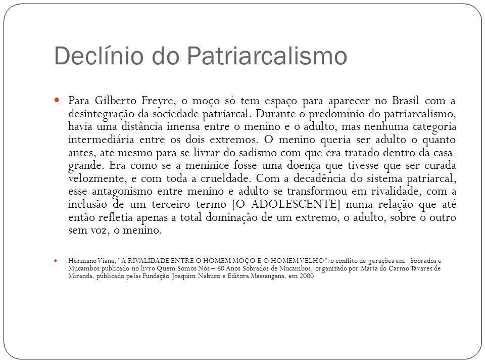 Declínio do Patriarcalismo Para Gilberto Freyre, o moço só tem espaço para aparecer no Brasil com a desintegração da sociedade patriarcal. Durante o p