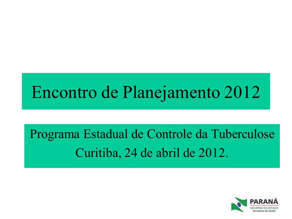 Encontro de Planejamento 2012 Programa Estadual de Controle da Tuberculose Curitiba, 24 de abril de 2012.