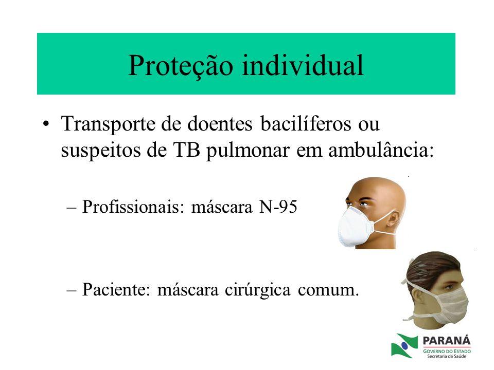 Proteção individual Transporte de doentes bacilíferos ou suspeitos de TB pulmonar em ambulância: –Profissionais: máscara N-95 –Paciente: máscara cirúr