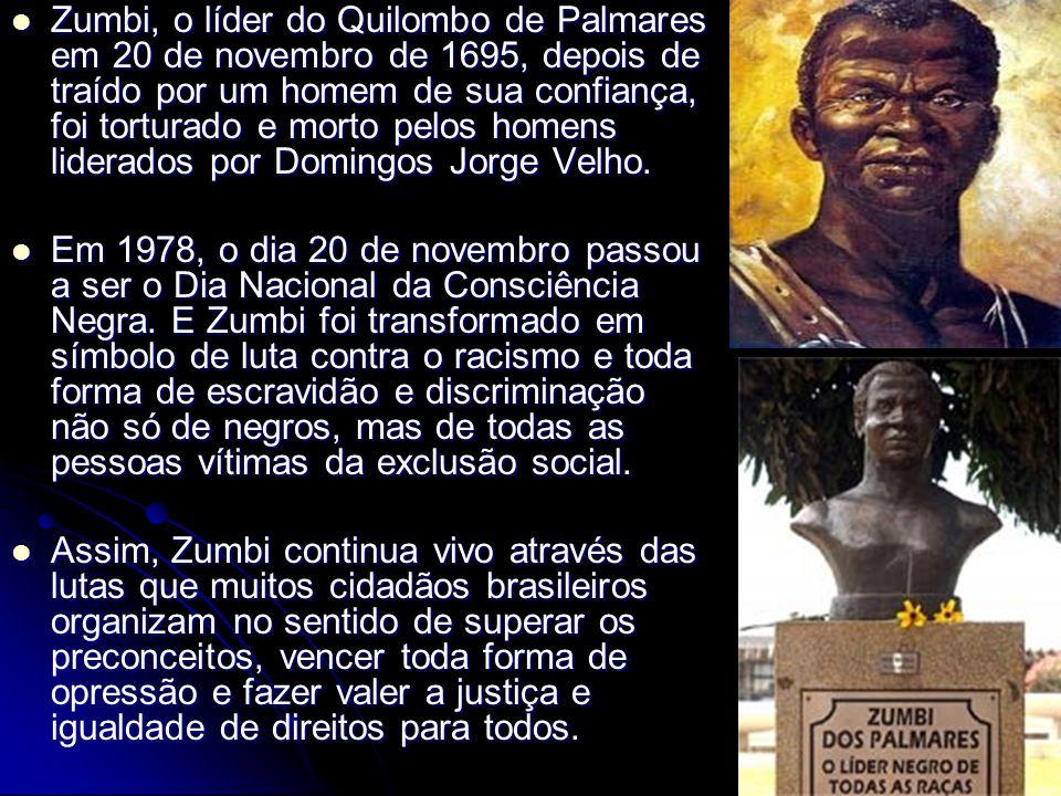 Zumbi, o líder do Quilombo de Palmares em 20 de novembro de 1695, depois de traído por um homem de sua confiança, foi torturado e morto pelos homens l