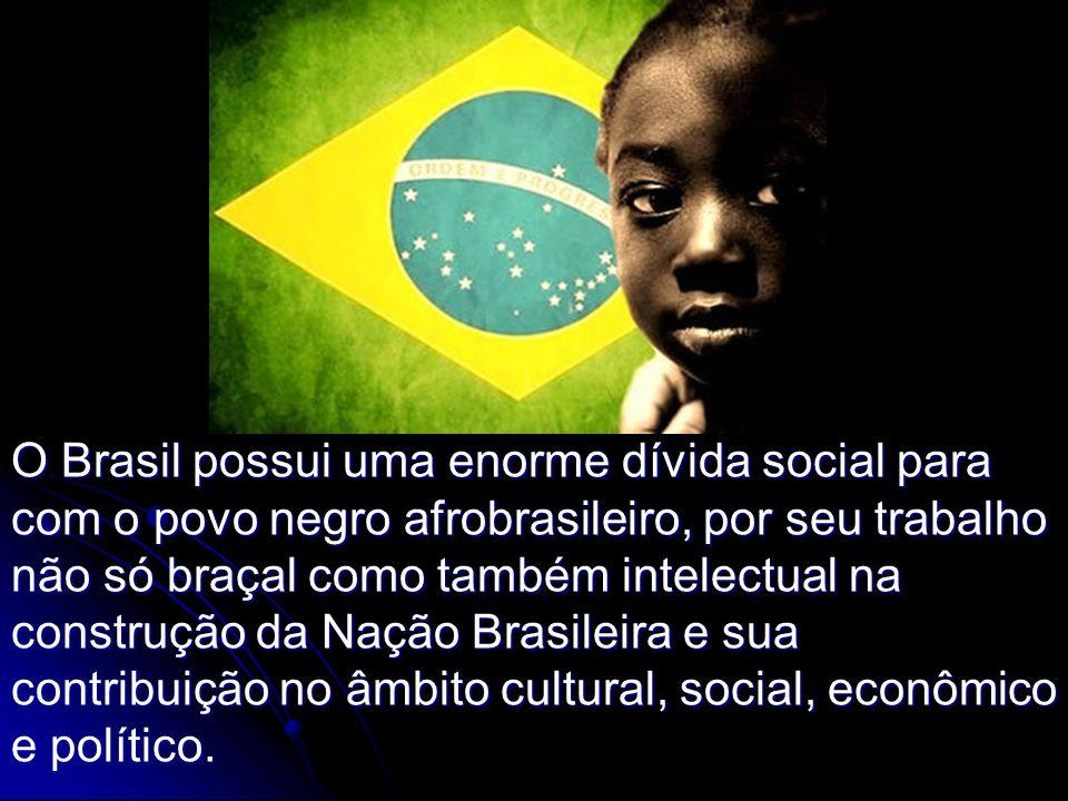 O Brasil possui uma enorme dívida social para com o povo negro afrobrasileiro, por seu trabalho não só braçal como também intelectual na construção da