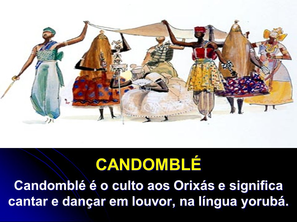CANDOMBLÉ Candomblé é o culto aos Orixás e significa cantar e dançar em louvor, na língua yorubá.