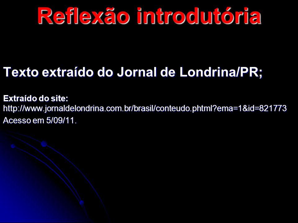 Reflexão introdutória Texto extraído do Jornal de Londrina/PR; Extraído do site: http://www.jornaldelondrina.com.br/brasil/conteudo.phtml?ema=1&id=821