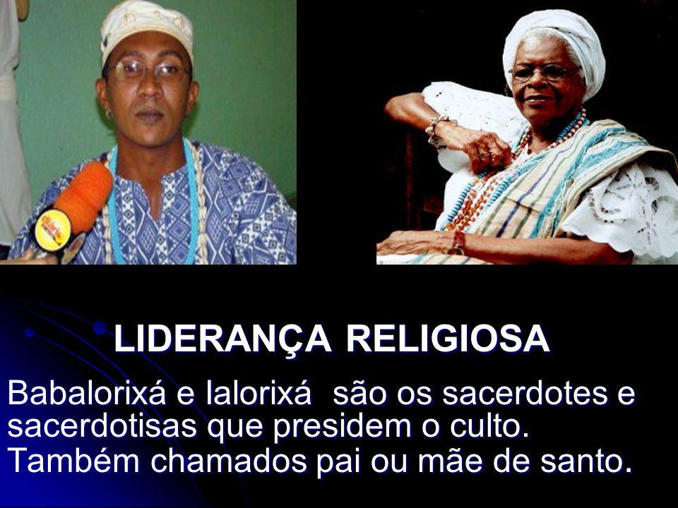 LIDERANÇA RELIGIOSA Babalorixá e Ialorixá são os sacerdotes e sacerdotisas que presidem o culto. Também chamados pai ou mãe de santo.