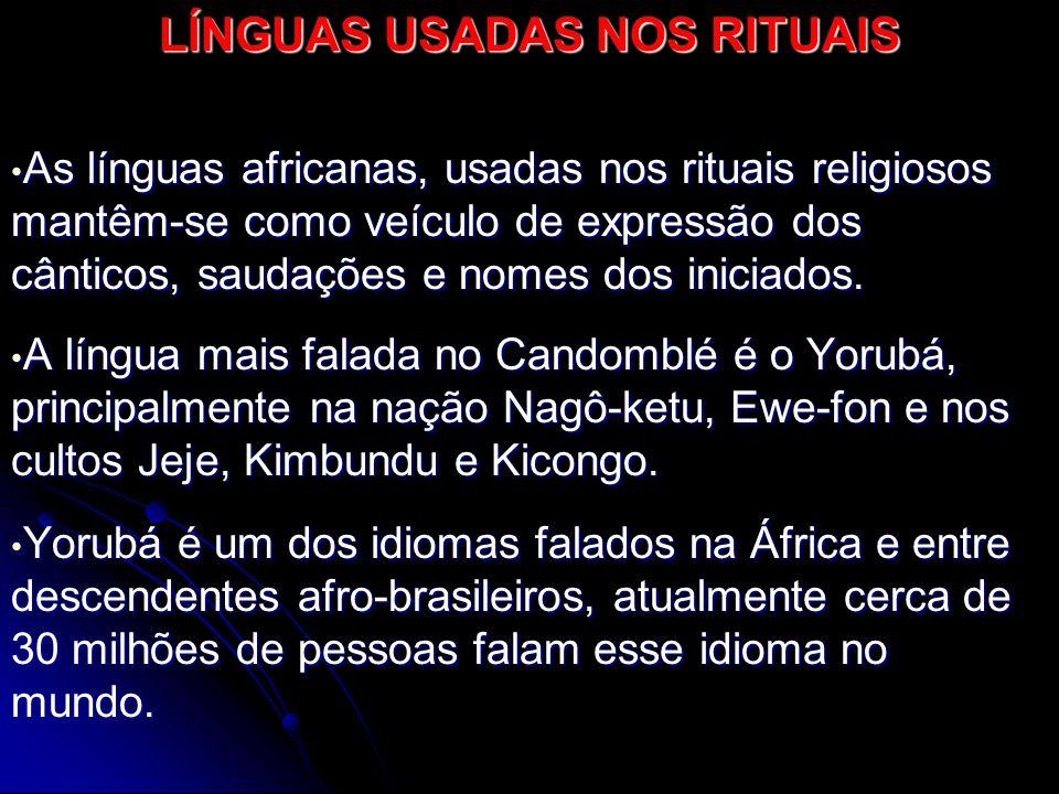 LÍNGUAS USADAS NOS RITUAIS As línguas africanas, usadas nos rituais religiosos mantêm-se como veículo de expressão dos cânticos, saudações e nomes dos