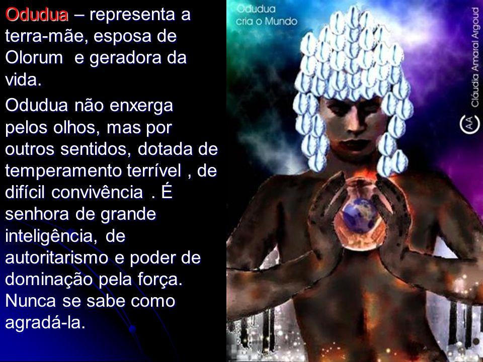 Odudua – representa a terra-mãe, esposa de Olorum e geradora da vida. Odudua não enxerga pelos olhos, mas por outros sentidos, dotada de temperamento
