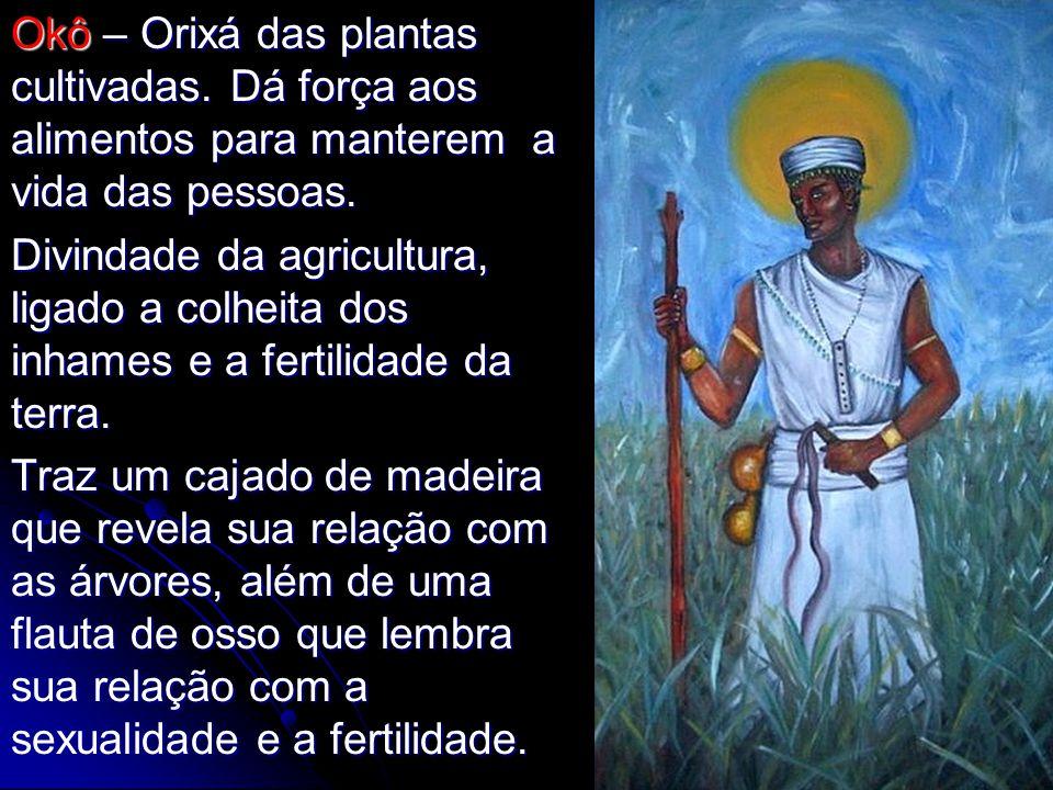 Okô – Orixá das plantas cultivadas. Dá força aos alimentos para manterem a vida das pessoas. Divindade da agricultura, ligado a colheita dos inhames e