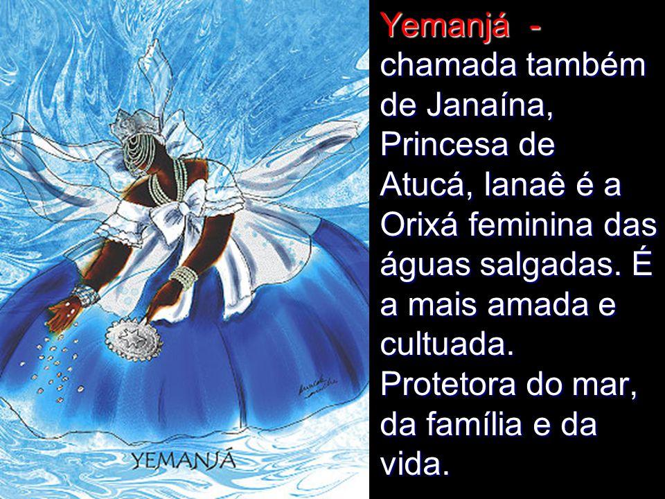 Yemanjá - chamada também de Janaína, Princesa de Atucá, Ianaê é a Orixá feminina das águas salgadas. É a mais amada e cultuada. Protetora do mar, da f
