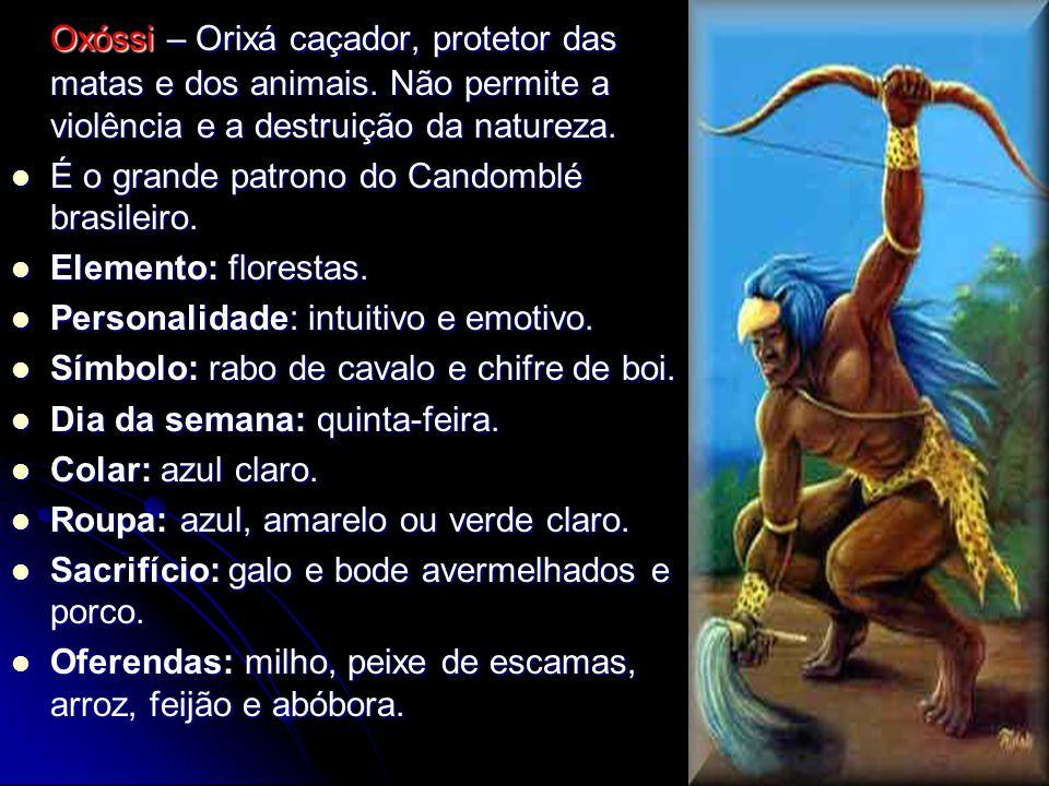 Oxóssi – Orixá caçador, protetor das matas e dos animais. Não permite a violência e a destruição da natureza. É o grande patrono do Candomblé brasilei