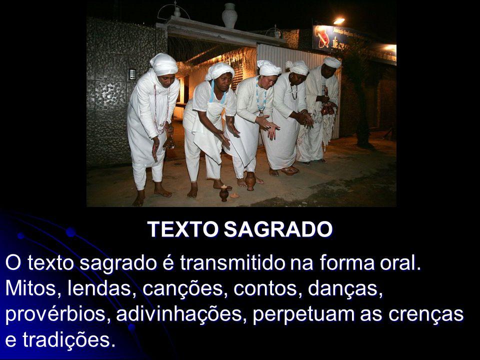 TEXTO SAGRADO O texto sagrado é transmitido na forma oral. Mitos, lendas, canções, contos, danças, provérbios, adivinhações, perpetuam as crenças e tr
