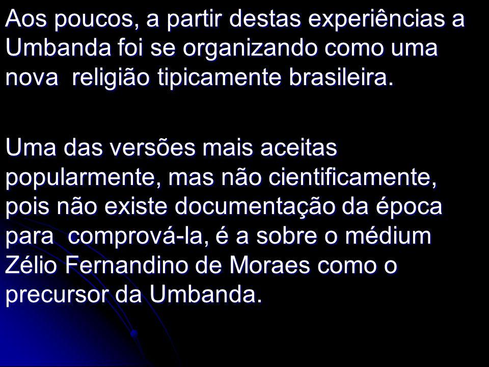 Aos poucos, a partir destas experiências a Umbanda foi se organizando como uma nova religião tipicamente brasileira. Uma das versões mais aceitas popu