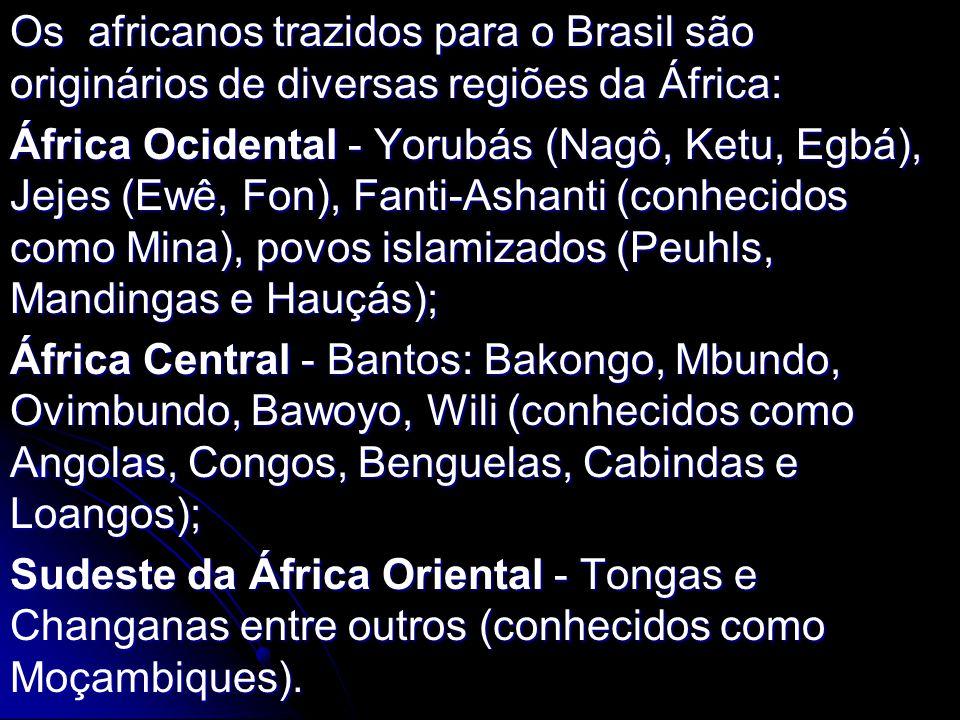 Os africanos trazidos para o Brasil são originários de diversas regiões da África: África Ocidental - Yorubás (Nagô, Ketu, Egbá), Jejes (Ewê, Fon), Fa