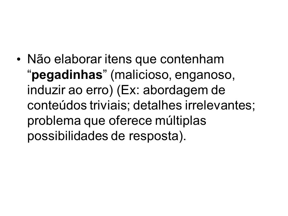 Não elaborar itens que contenhampegadinhas (malicioso, enganoso, induzir ao erro) (Ex: abordagem de conteúdos triviais; detalhes irrelevantes; problema que oferece múltiplas possibilidades de resposta).