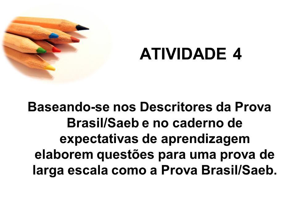 ATIVIDADE 4 Baseando-se nos Descritores da Prova Brasil/Saeb e no caderno de expectativas de aprendizagem elaborem questões para uma prova de larga escala como a Prova Brasil/Saeb.