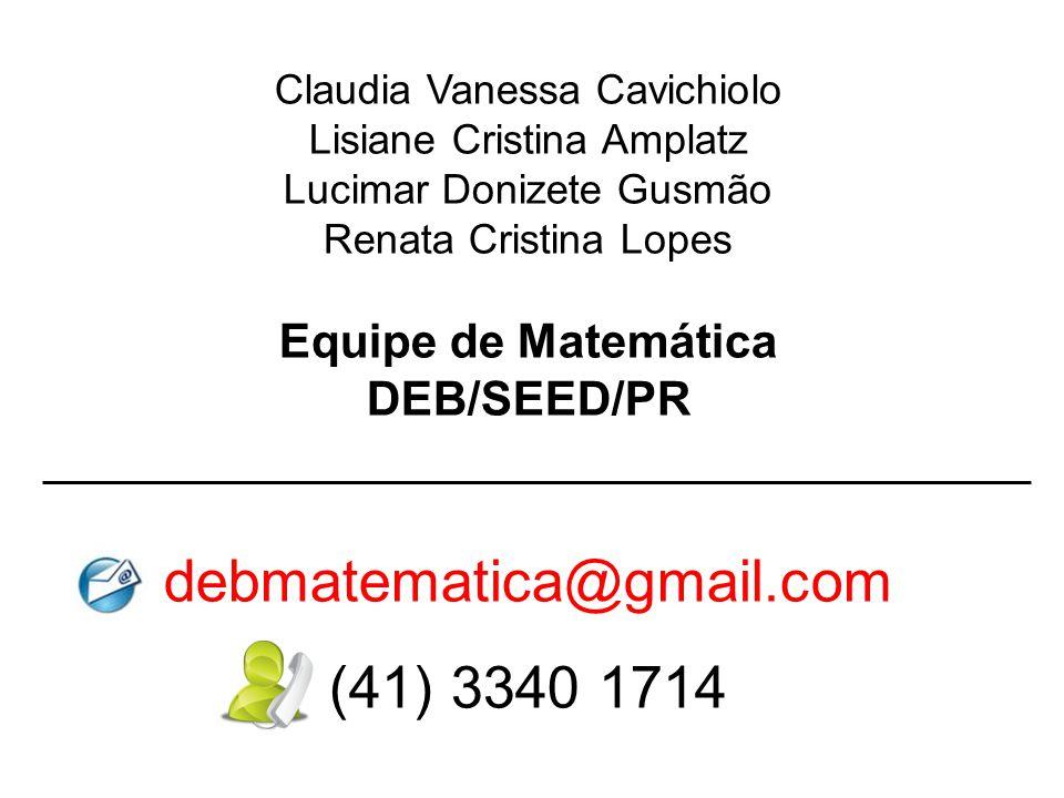 Claudia Vanessa Cavichiolo Lisiane Cristina Amplatz Lucimar Donizete Gusmão Renata Cristina Lopes Equipe de Matemática DEB/SEED/PR debmatematica@gmail.com (41) 3340 1714