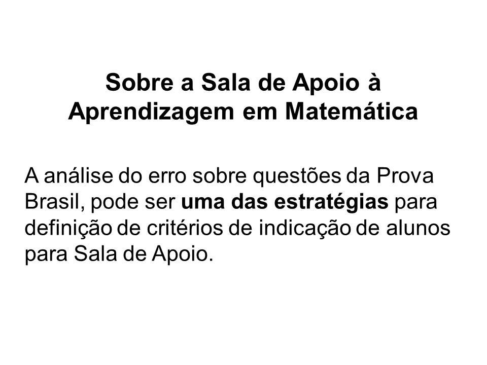 Sobre a Sala de Apoio à Aprendizagem em Matemática A análise do erro sobre questões da Prova Brasil, pode ser uma das estratégias para definição de critérios de indicação de alunos para Sala de Apoio.