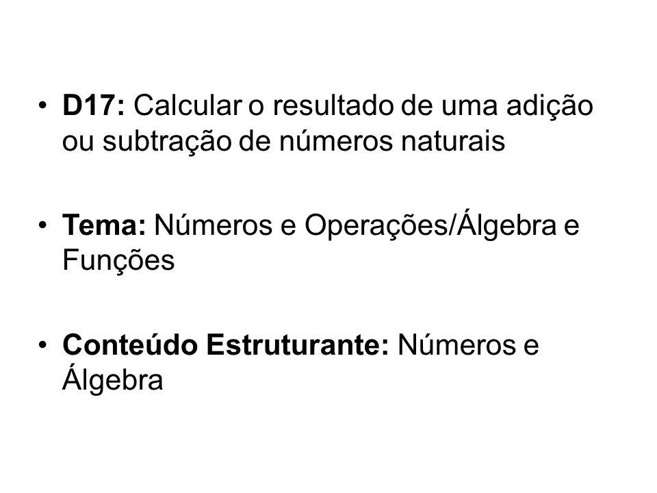 D17: Calcular o resultado de uma adição ou subtração de números naturais Tema: Números e Operações/Álgebra e Funções Conteúdo Estruturante: Números e Álgebra