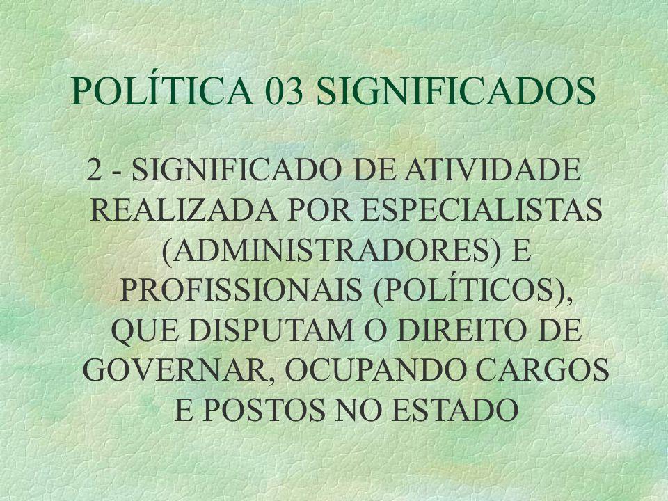 POLÍTICA 03 SIGNIFICADOS 2 - SIGNIFICADO DE ATIVIDADE REALIZADA POR ESPECIALISTAS (ADMINISTRADORES) E PROFISSIONAIS (POLÍTICOS), QUE DISPUTAM O DIREITO DE GOVERNAR, OCUPANDO CARGOS E POSTOS NO ESTADO