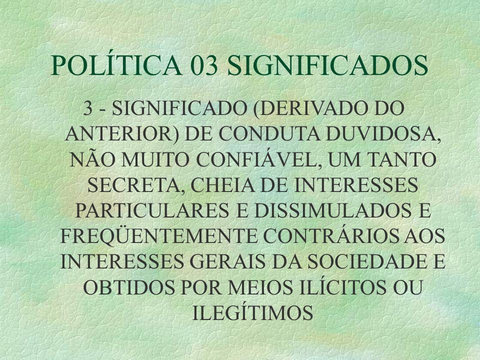 POLÍTICA 03 SIGNIFICADOS 3 - SIGNIFICADO (DERIVADO DO ANTERIOR) DE CONDUTA DUVIDOSA, NÃO MUITO CONFIÁVEL, UM TANTO SECRETA, CHEIA DE INTERESSES PARTICULARES E DISSIMULADOS E FREQÜENTEMENTE CONTRÁRIOS AOS INTERESSES GERAIS DA SOCIEDADE E OBTIDOS POR MEIOS ILÍCITOS OU ILEGÍTIMOS