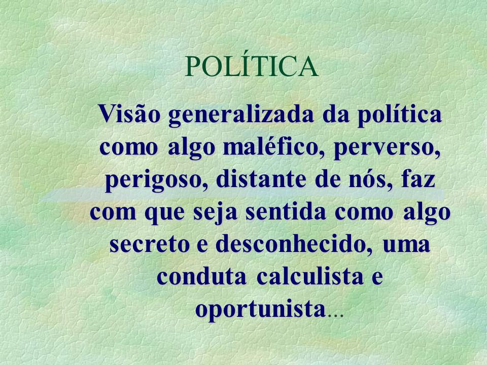 POLÍTICA Visão generalizada da política como algo maléfico, perverso, perigoso, distante de nós, faz com que seja sentida como algo secreto e desconhe