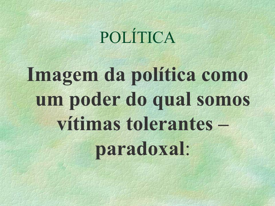 POLÍTICA Imagem da política como um poder do qual somos vítimas tolerantes – paradoxal: