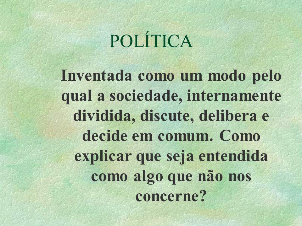 POLÍTICA Inventada como um modo pelo qual a sociedade, internamente dividida, discute, delibera e decide em comum. Como explicar que seja entendida co