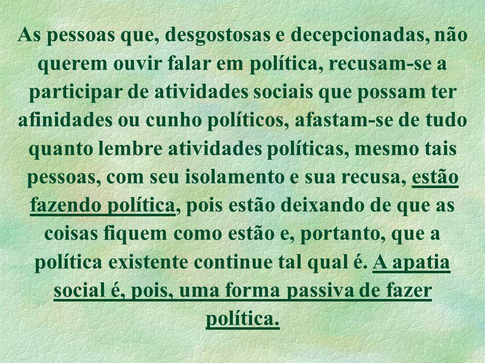 As pessoas que, desgostosas e decepcionadas, não querem ouvir falar em política, recusam-se a participar de atividades sociais que possam ter afinidad