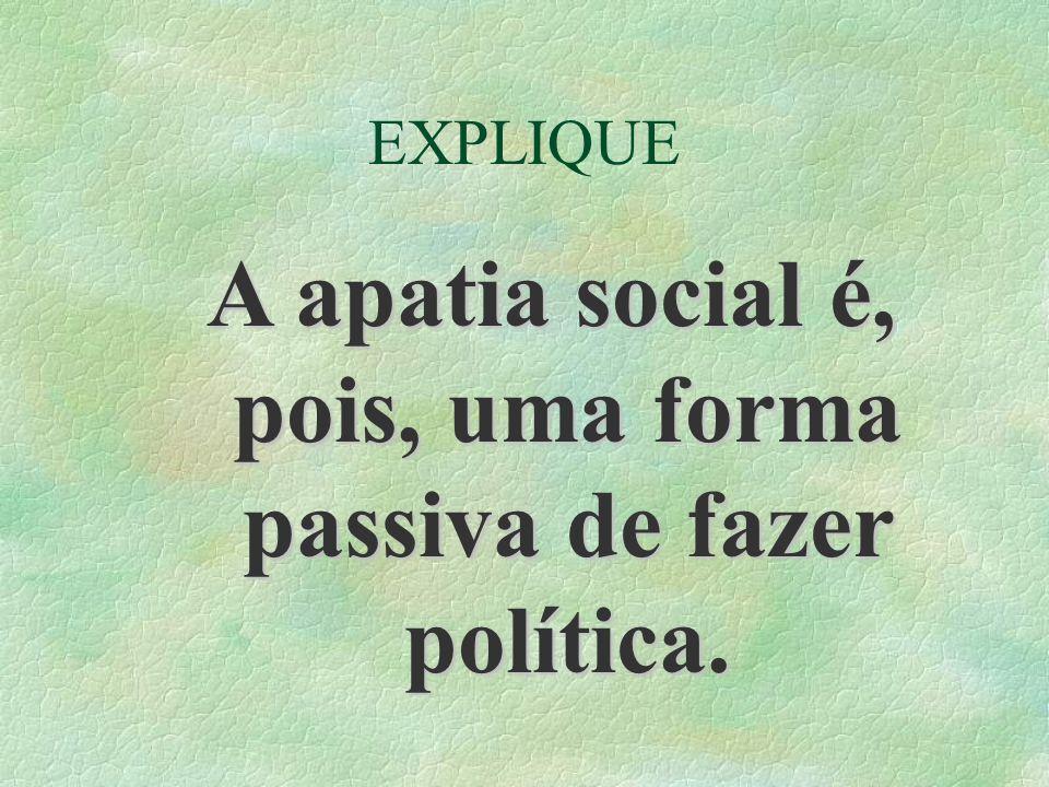 EXPLIQUE A apatia social é, pois, uma forma passiva de fazer política.