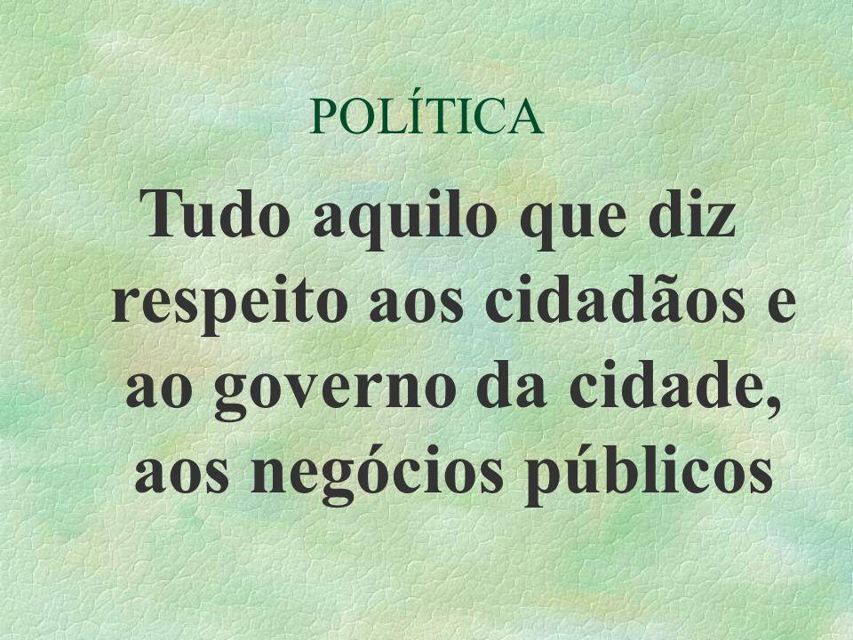 POLÍTICA Tudo aquilo que diz respeito aos cidadãos e ao governo da cidade, aos negócios públicos
