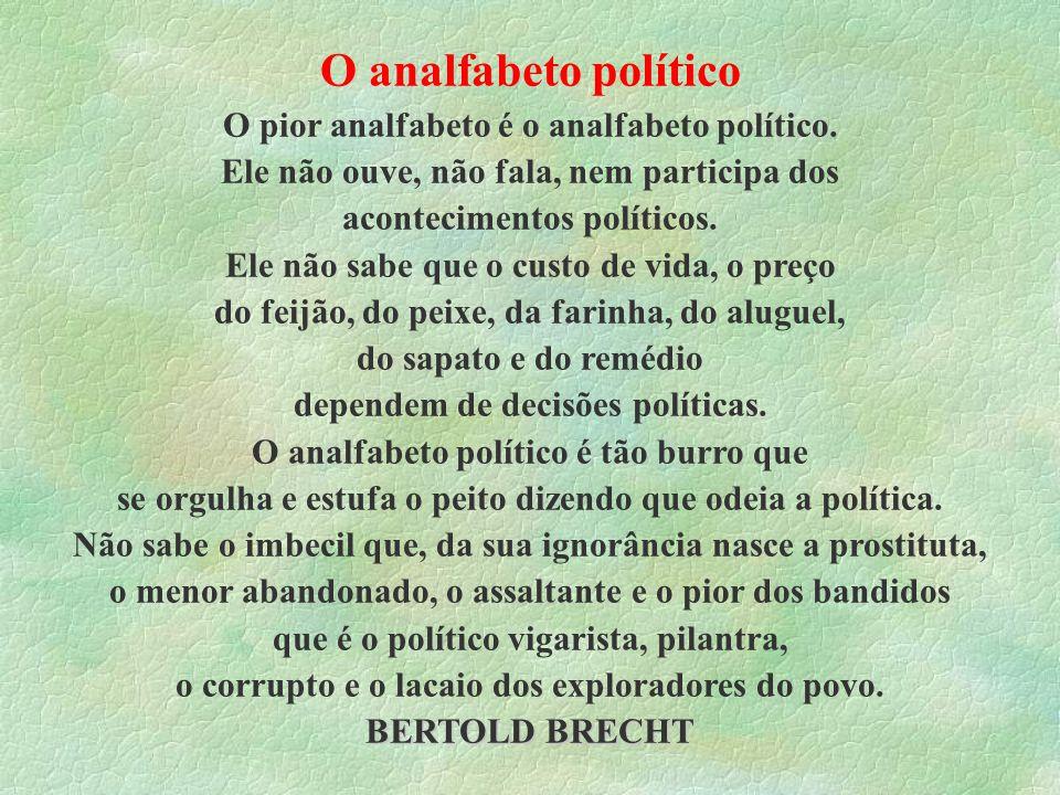 BERTOLD BRECHT O analfabeto político O pior analfabeto é o analfabeto político. Ele não ouve, não fala, nem participa dos acontecimentos políticos. El