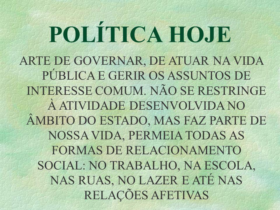 POLÍTICA HOJE ARTE DE GOVERNAR, DE ATUAR NA VIDA PÚBLICA E GERIR OS ASSUNTOS DE INTERESSE COMUM. NÃO SE RESTRINGE À ATIVIDADE DESENVOLVIDA NO ÂMBITO D