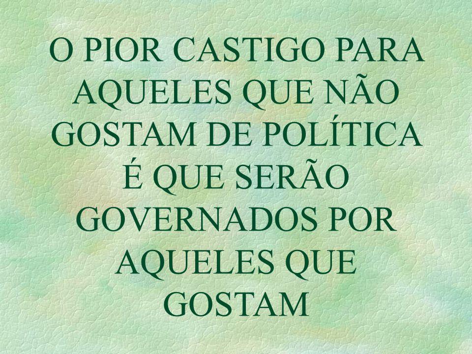O PIOR CASTIGO PARA AQUELES QUE NÃO GOSTAM DE POLÍTICA É QUE SERÃO GOVERNADOS POR AQUELES QUE GOSTAM