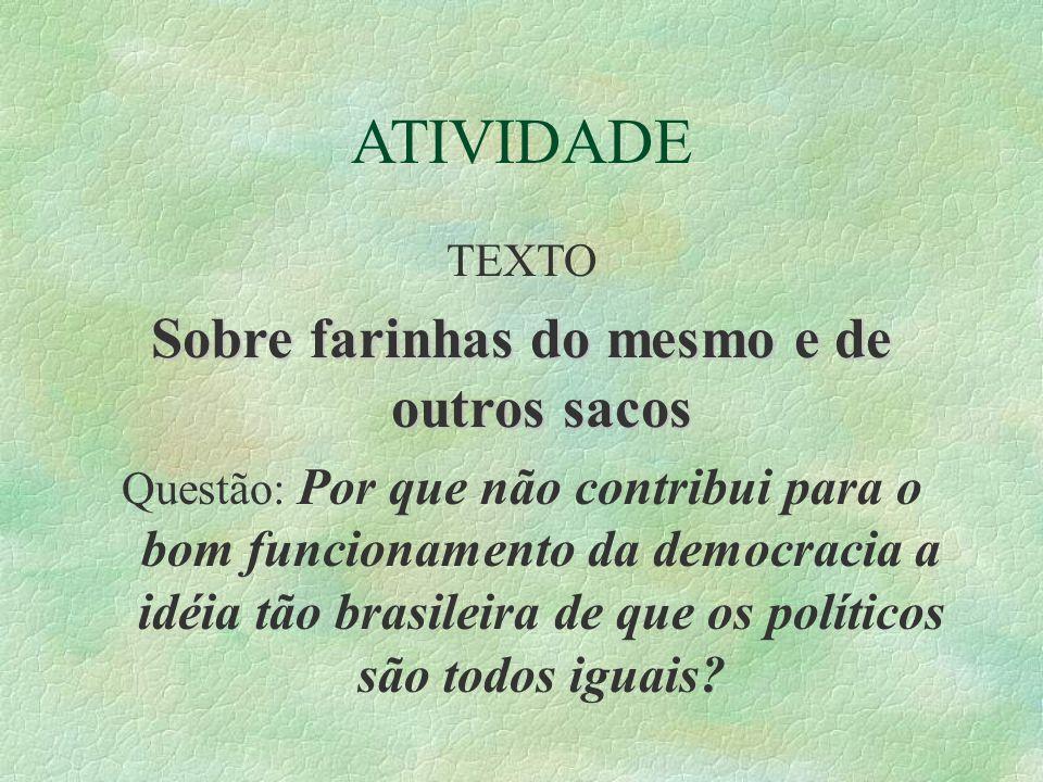 ATIVIDADE TEXTO Sobre farinhas do mesmo e de outros sacos Questão: Por que não contribui para o bom funcionamento da democracia a idéia tão brasileira de que os políticos são todos iguais