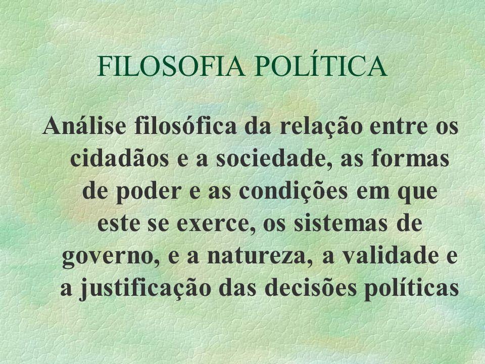 FILOSOFIA POLÍTICA Análise filosófica da relação entre os cidadãos e a sociedade, as formas de poder e as condições em que este se exerce, os sistemas de governo, e a natureza, a validade e a justificação das decisões políticas