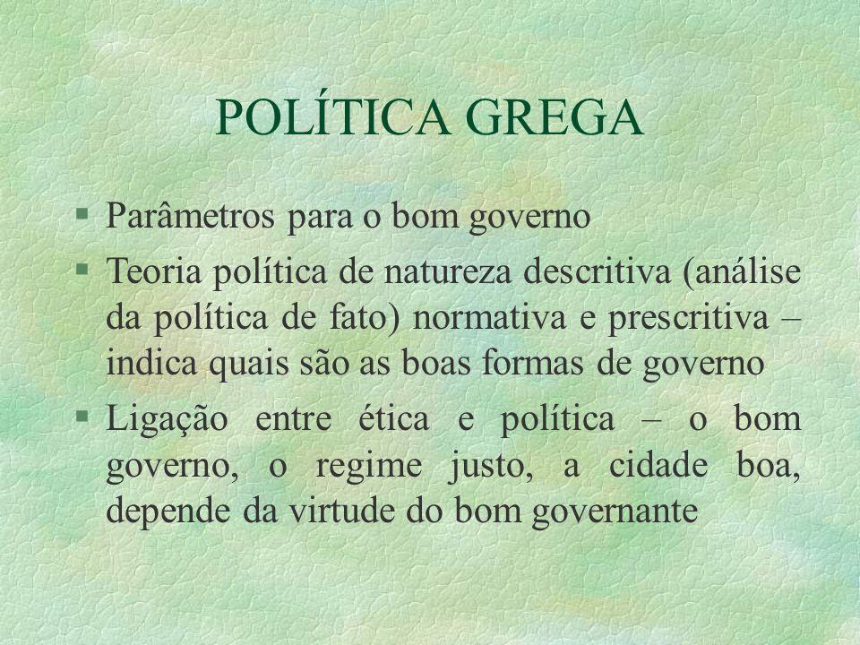 POLÍTICA GREGA Parâmetros para o bom governo Teoria política de natureza descritiva (análise da política de fato) normativa e prescritiva – indica qua