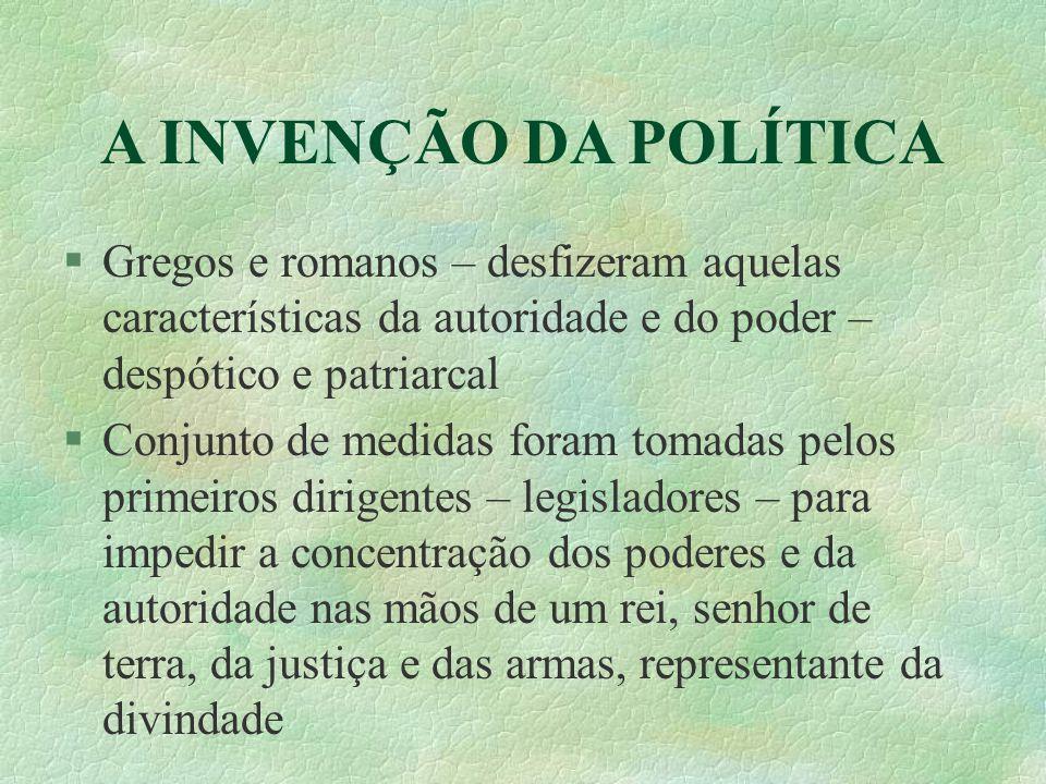 A INVENÇÃO DA POLÍTICA Gregos e romanos – desfizeram aquelas características da autoridade e do poder – despótico e patriarcal Conjunto de medidas for