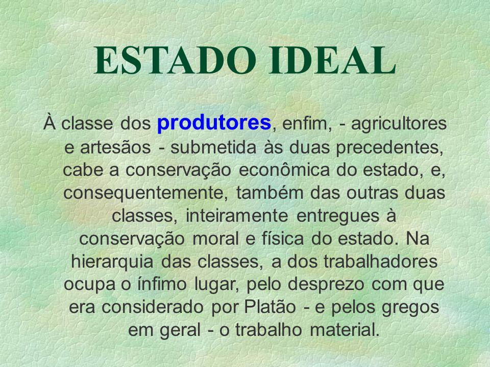 ESTADO IDEAL À classe dos produtores, enfim, - agricultores e artesãos - submetida às duas precedentes, cabe a conservação econômica do estado, e, consequentemente, também das outras duas classes, inteiramente entregues à conservação moral e física do estado.