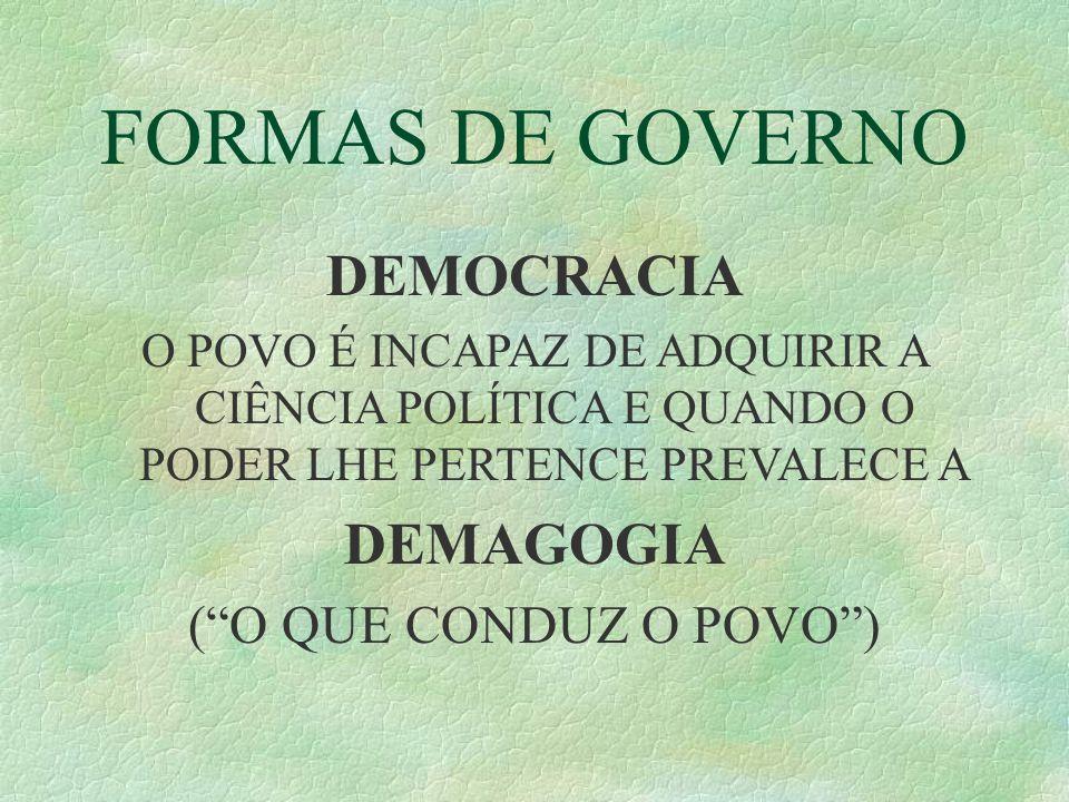 FORMAS DE GOVERNO DEMOCRACIA O POVO É INCAPAZ DE ADQUIRIR A CIÊNCIA POLÍTICA E QUANDO O PODER LHE PERTENCE PREVALECE A DEMAGOGIA (O QUE CONDUZ O POVO)
