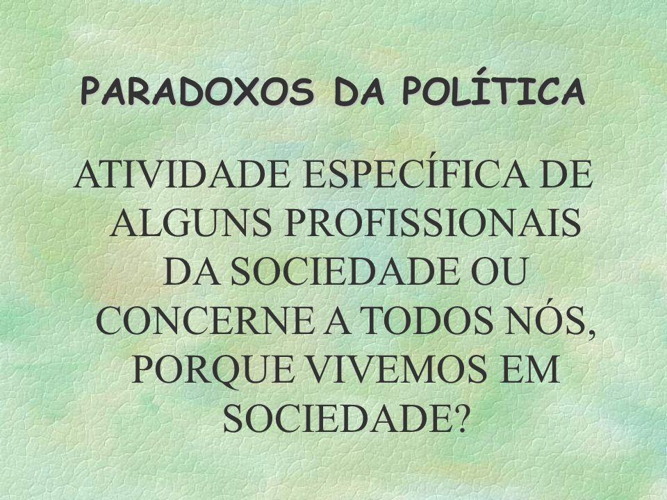 PARADOXOS DA POLÍTICA ATIVIDADE ESPECÍFICA DE ALGUNS PROFISSIONAIS DA SOCIEDADE OU CONCERNE A TODOS NÓS, PORQUE VIVEMOS EM SOCIEDADE