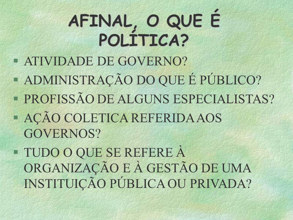 AFINAL, O QUE É POLÍTICA? ATIVIDADE DE GOVERNO? ADMINISTRAÇÃO DO QUE É PÚBLICO? PROFISSÃO DE ALGUNS ESPECIALISTAS? AÇÃO COLETICA REFERIDA AOS GOVERNOS