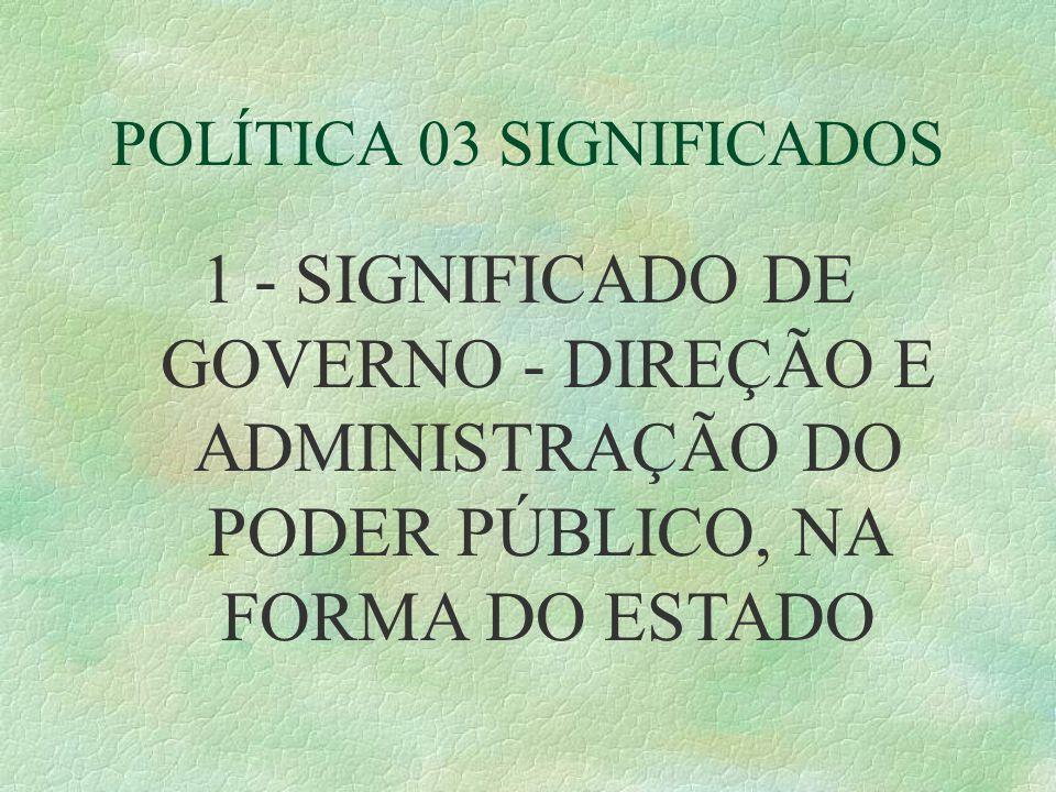 POLÍTICA 03 SIGNIFICADOS 1 - SIGNIFICADO DE GOVERNO - DIREÇÃO E ADMINISTRAÇÃO DO PODER PÚBLICO, NA FORMA DO ESTADO