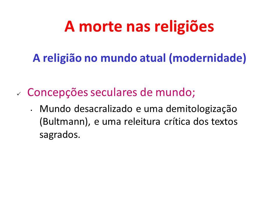 A morte nas religiões A religião no mundo atual (modernidade) Concepções seculares de mundo; Mundo desacralizado e uma demitologização (Bultmann), e u