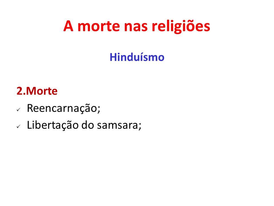A morte nas religiões Hinduísmo 2.Morte Reencarnação; Libertação do samsara;