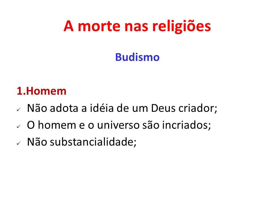 A morte nas religiões Budismo 1.Homem Não adota a idéia de um Deus criador; O homem e o universo são incriados; Não substancialidade;