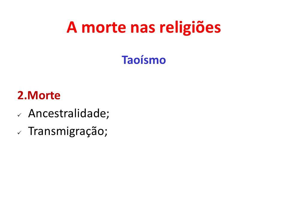 A morte nas religiões Taoísmo 2.Morte Ancestralidade; Transmigração;