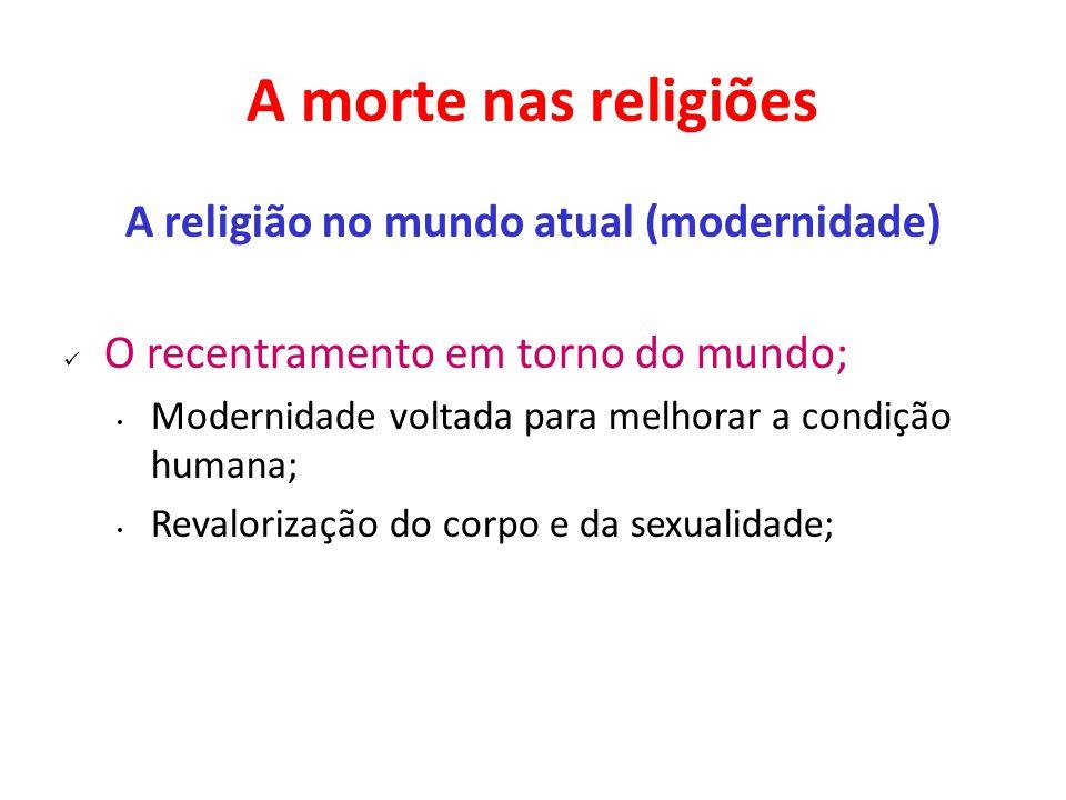 A morte nas religiões A religião no mundo atual (modernidade) O recentramento em torno do mundo; Modernidade voltada para melhorar a condição humana; Revalorização do corpo e da sexualidade;
