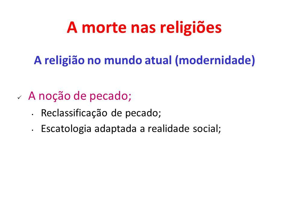 A morte nas religiões A religião no mundo atual (modernidade) A noção de pecado; Reclassificação de pecado; Escatologia adaptada a realidade social;