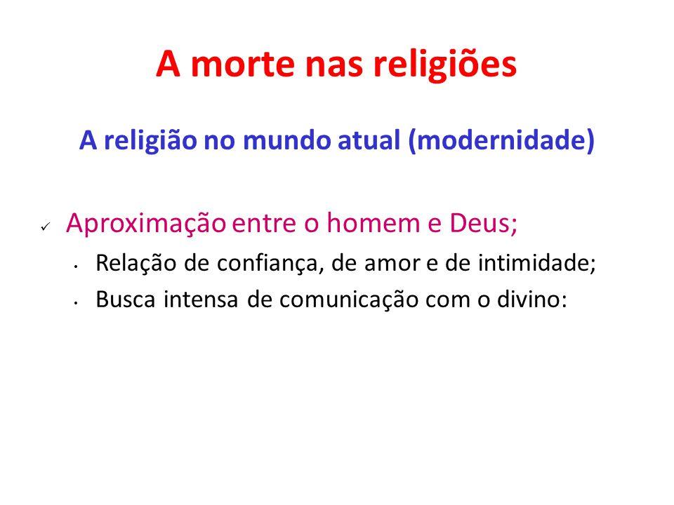 A morte nas religiões A religião no mundo atual (modernidade) Aproximação entre o homem e Deus; Relação de confiança, de amor e de intimidade; Busca i