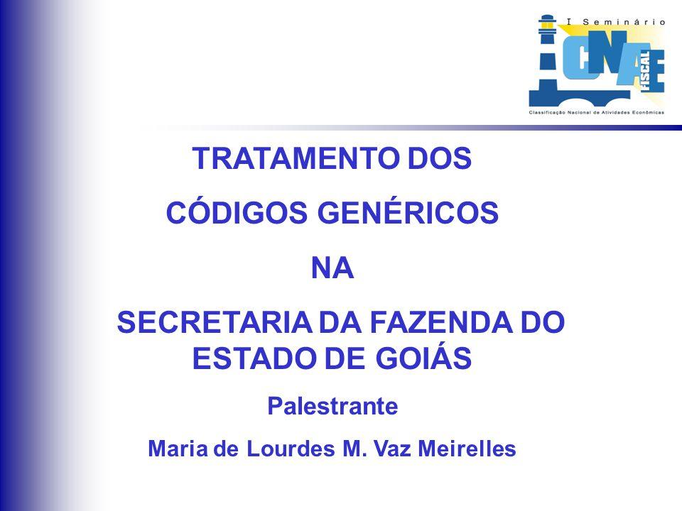 TRATAMENTO DOS CÓDIGOS GENÉRICOS NA SECRETARIA DA FAZENDA DO ESTADO DE GOIÁS Palestrante Maria de Lourdes M. Vaz Meirelles