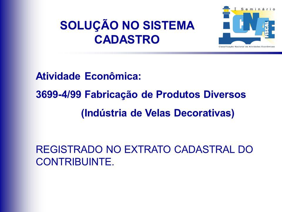 Atividade Econômica: 3699-4/99 Fabricação de Produtos Diversos (Indústria de Velas Decorativas) REGISTRADO NO EXTRATO CADASTRAL DO CONTRIBUINTE. SOLUÇ
